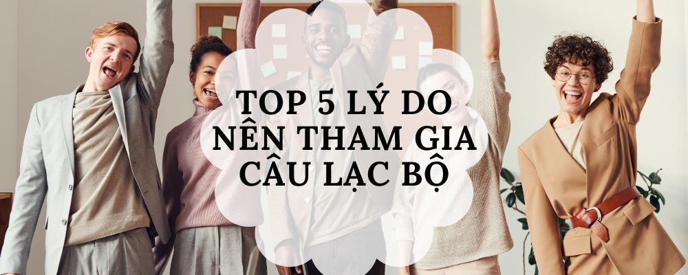 Top 5 lý do bạn nên tham gia câu lạc bộ hoặc hội sinh viên