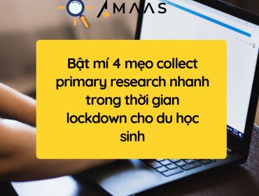 Bật mí 4 mẹo collect primary research nhanh trong thời gian lockdown cho du học sinh